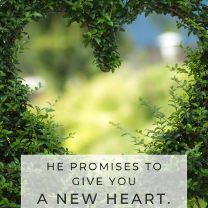 He promises to give you a NEW HEART.
